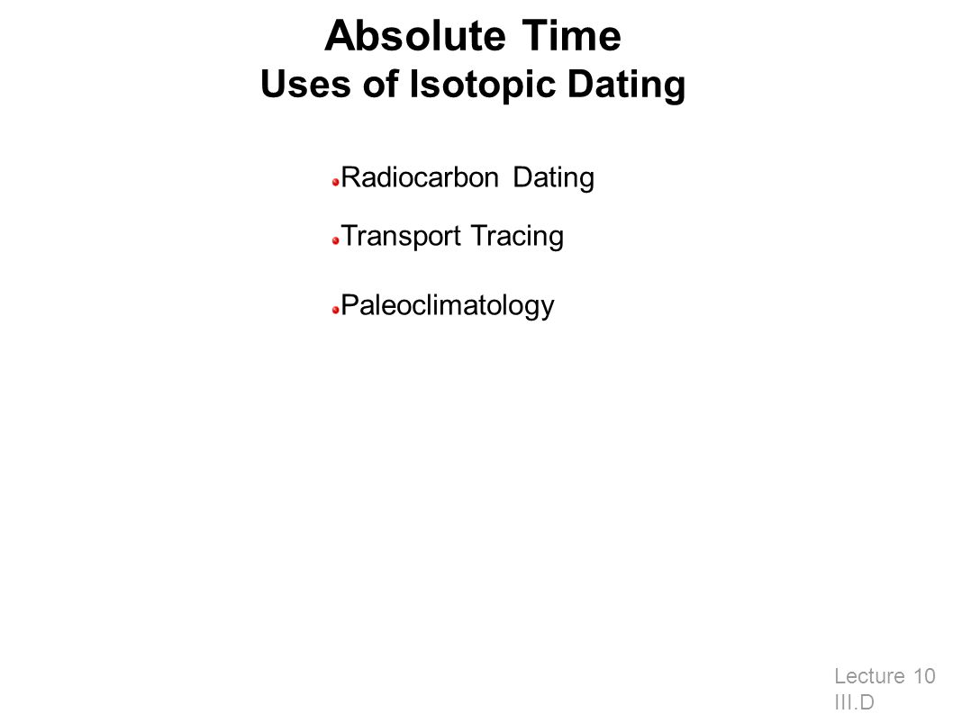 Absolute Time Uses of Isotopic Dating Lecture 10 III.D Radiocarbon Dating Transport Tracing Paleoclimatology