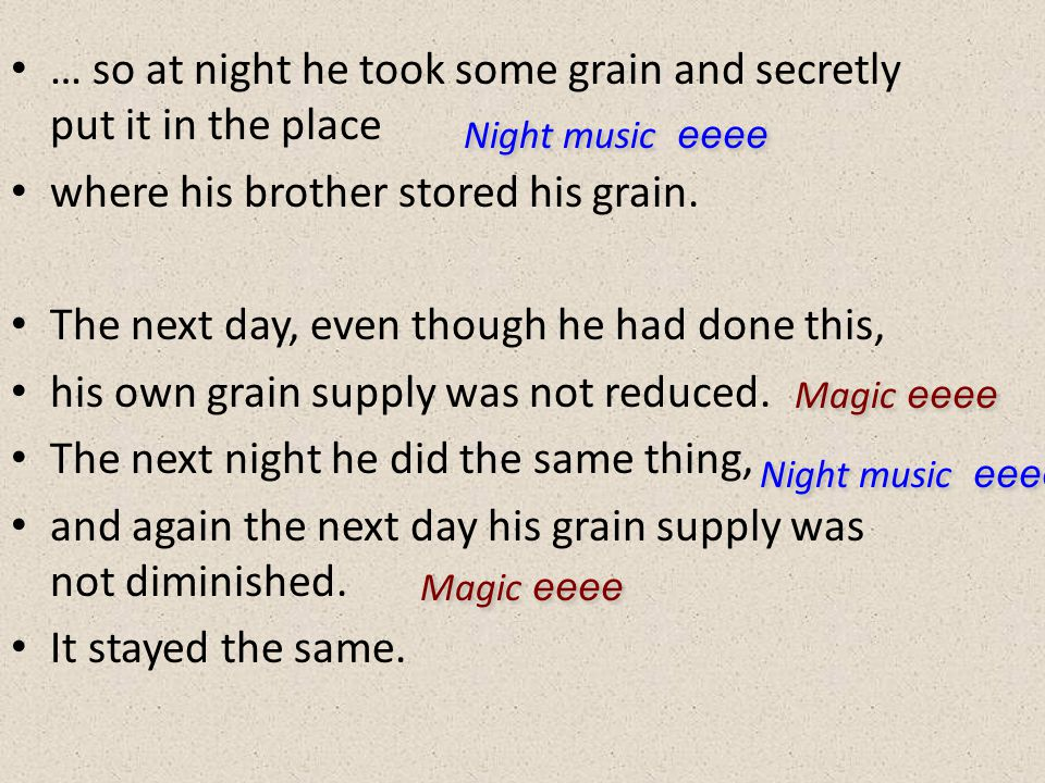 … so at night he took some grain and secretly put it in the place where his brother stored his grain. The next day, even though he had done this, his