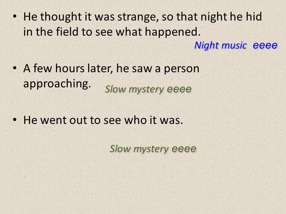 He thought it was strange, so that night he hid in the field to see what happened. A few hours later, he saw a person approaching. He went out to see