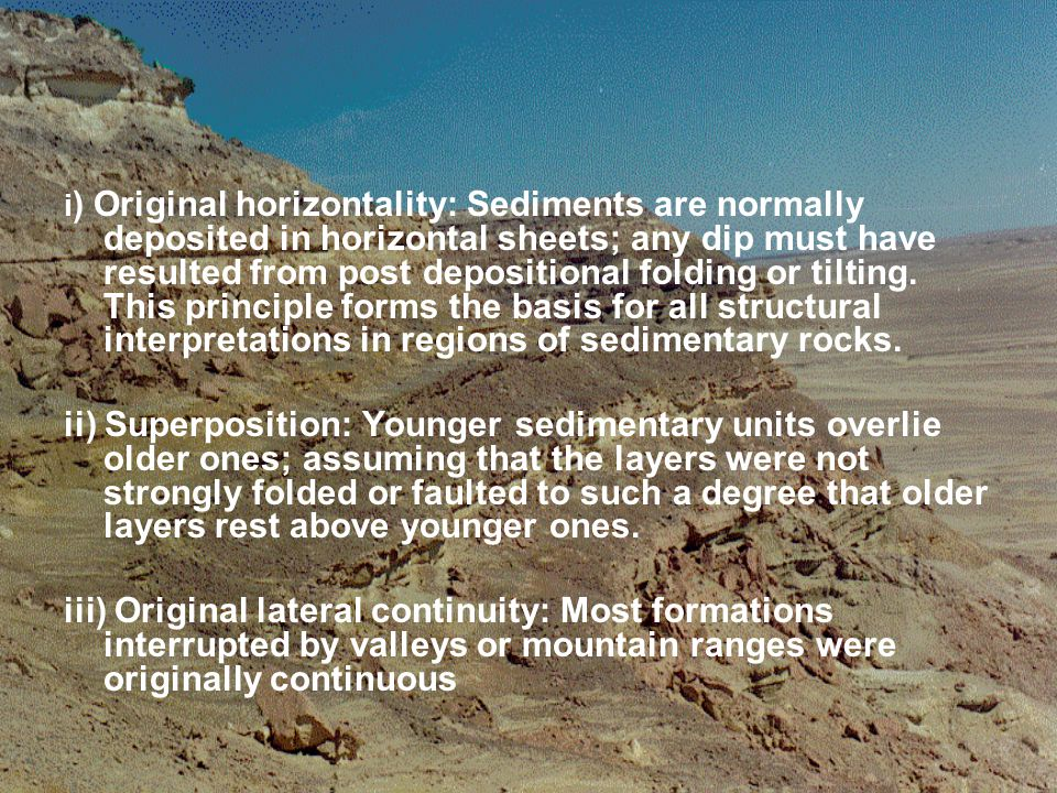 i ) Original horizontality: Sediments are normally deposited in horizontal sheets; any dip must have resulted from post depositional folding or tiltin