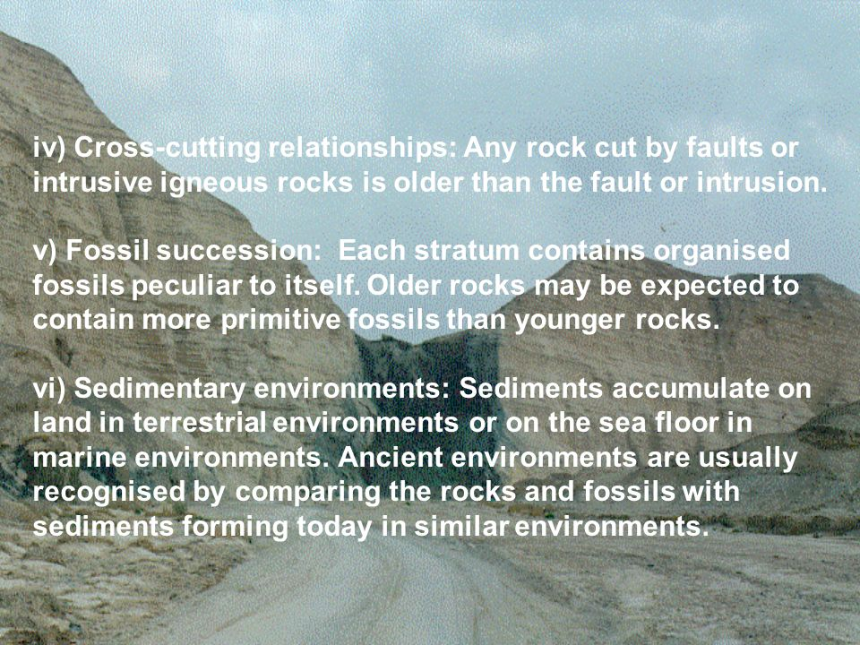 iv) Cross-cutting relationships: Any rock cut by faults or intrusive igneous rocks is older than the fault or intrusion. v) Fossil succession: Each st
