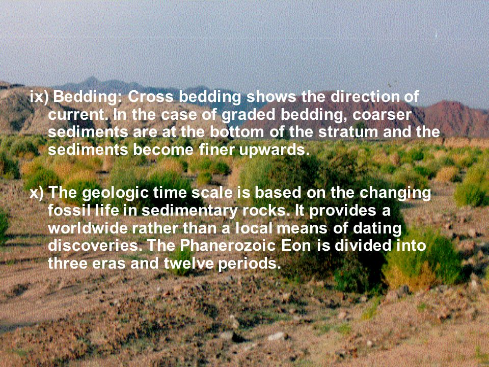 ix) Bedding: Cross bedding shows the direction of current. In the case of graded bedding, coarser sediments are at the bottom of the stratum and the s