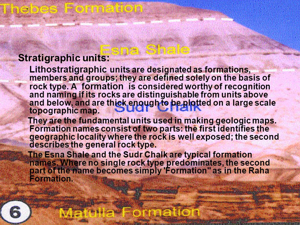 Stratigraphic units: Lithostratigraphic units are designated as formations, members and groups; they are defined solely on the basis of rock type. A f