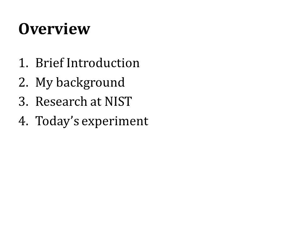 Overview 1.Brief Introduction 2.My background 3.Research at NIST 4.Today's experiment