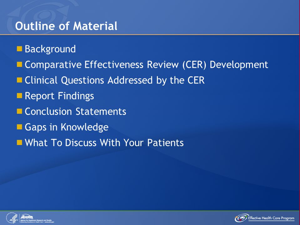  Background  Comparative Effectiveness Review (CER) Development  Clinical Questions Addressed by the CER  Report Findings  Conclusion Statements  Gaps in Knowledge  What To Discuss With Your Patients Outline of Material