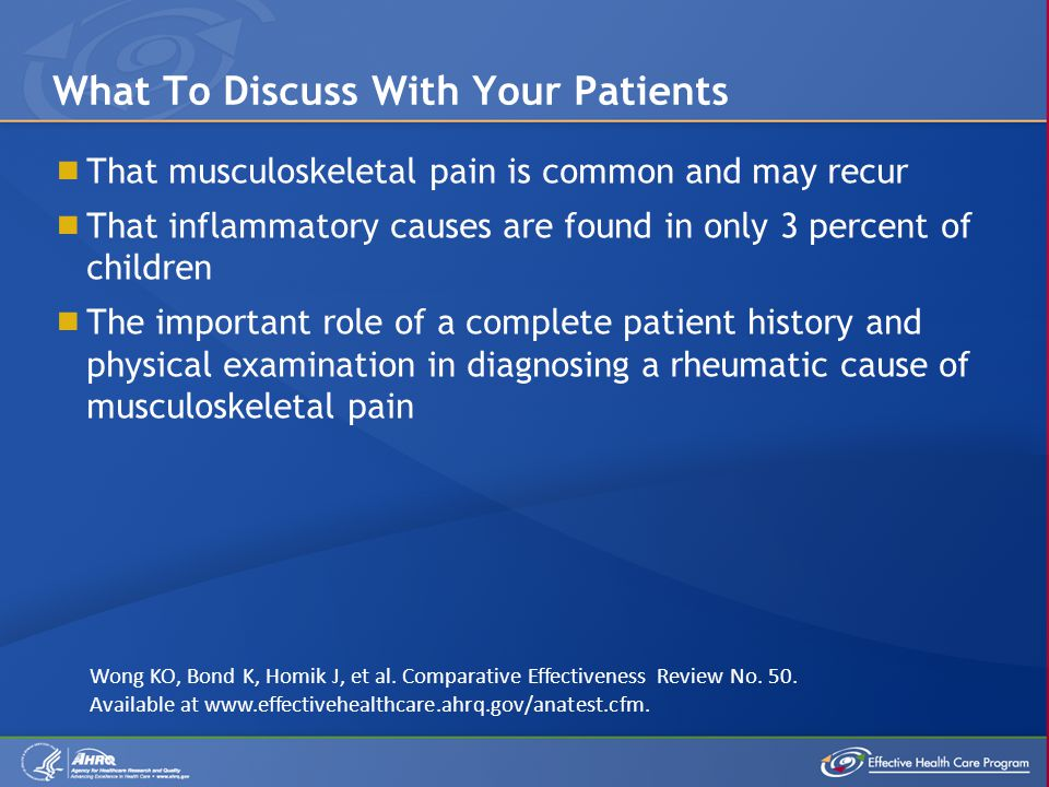  That musculoskeletal pain is common and may recur  That inflammatory causes are found in only 3 percent of children  The important role of a complete patient history and physical examination in diagnosing a rheumatic cause of musculoskeletal pain What To Discuss With Your Patients Wong KO, Bond K, Homik J, et al.
