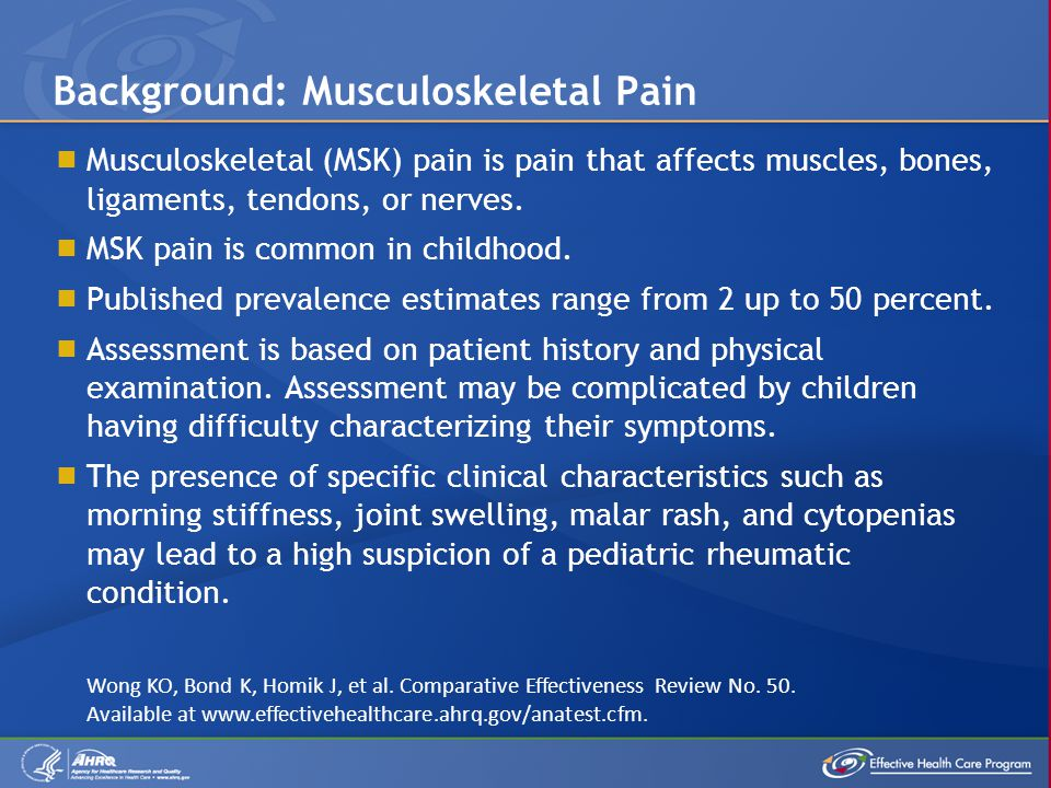  Musculoskeletal (MSK) pain is pain that affects muscles, bones, ligaments, tendons, or nerves.  MSK pain is common in childhood.  Published preval