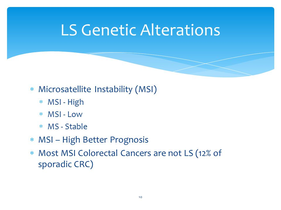  Microsatellite Instability (MSI)  MSI - High  MSI - Low  MS - Stable  MSI – High Better Prognosis  Most MSI Colorectal Cancers are not LS (12% of sporadic CRC) 10 LS Genetic Alterations