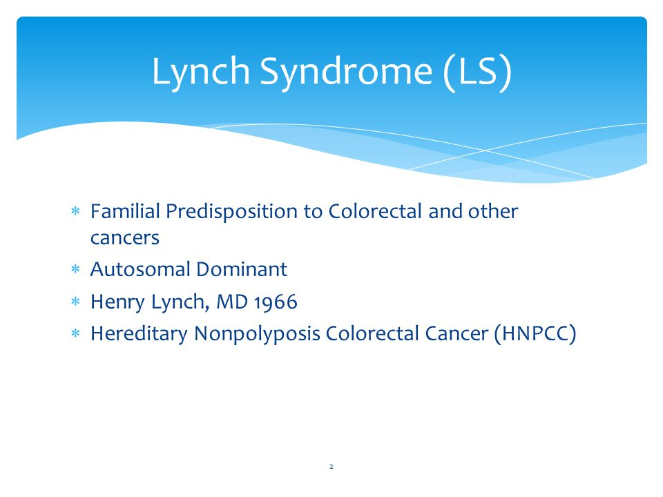  Familial Predisposition to Colorectal and other cancers  Autosomal Dominant  Henry Lynch, MD 1966  Hereditary Nonpolyposis Colorectal Cancer (HNPCC) 2 Lynch Syndrome (LS)