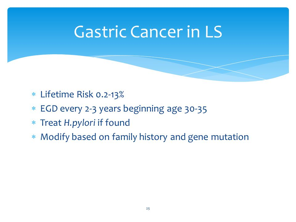  Lifetime Risk 0.2-13%  EGD every 2-3 years beginning age 30-35  Treat H.pylori if found  Modify based on family history and gene mutation 25 Gastric Cancer in LS