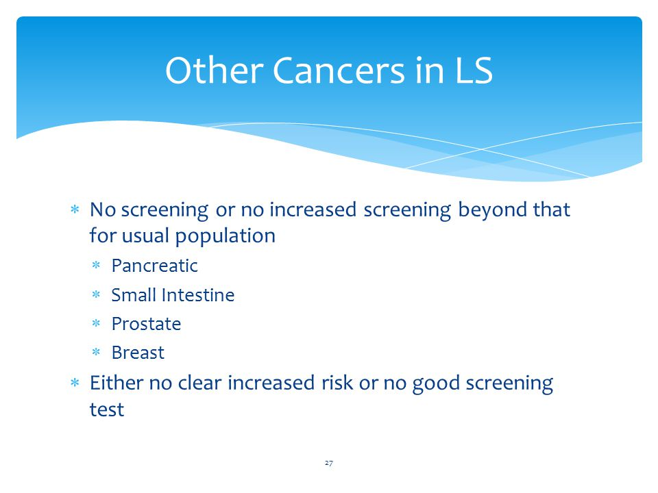  No screening or no increased screening beyond that for usual population  Pancreatic  Small Intestine  Prostate  Breast  Either no clear increased risk or no good screening test 27 Other Cancers in LS