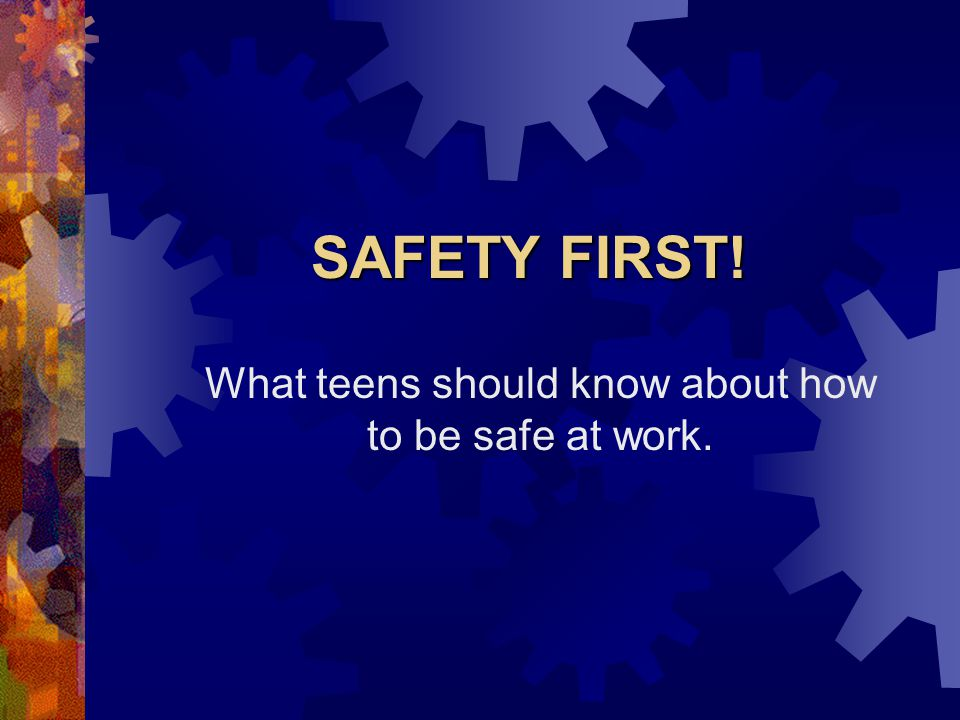SAFETY FIRST! What teens should know about how to be safe at work.