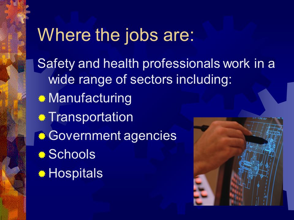 Where the jobs are: Safety and health professionals work in a wide range of sectors including:  Manufacturing  Transportation  Government agencies  Schools  Hospitals