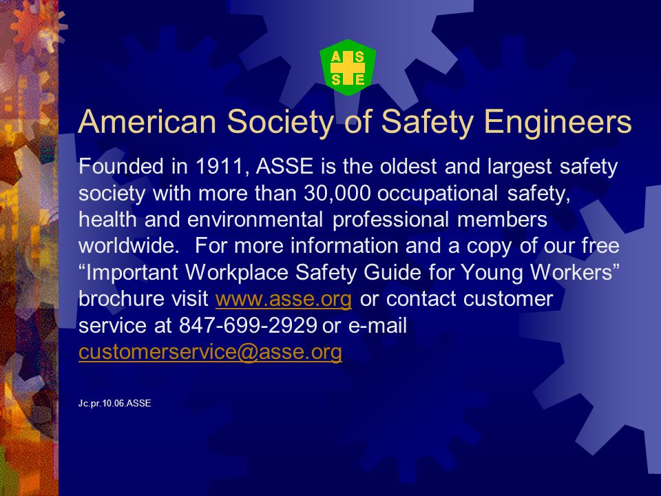 American Society of Safety Engineers Founded in 1911, ASSE is the oldest and largest safety society with more than 30,000 occupational safety, health and environmental professional members worldwide.