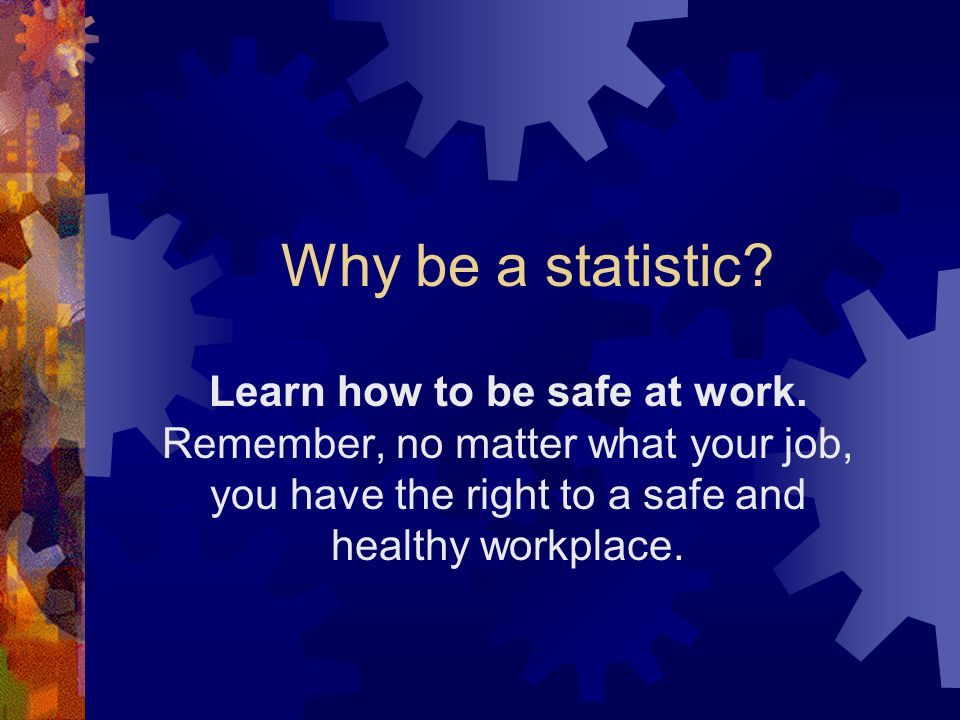 Why be a statistic.Learn how to be safe at work.