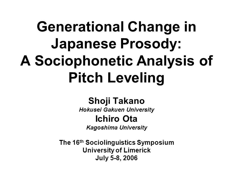 Generational Change in Japanese Prosody: A Sociophonetic Analysis of Pitch Leveling Shoji Takano Hokusei Gakuen University Ichiro Ota Kagoshima Univer