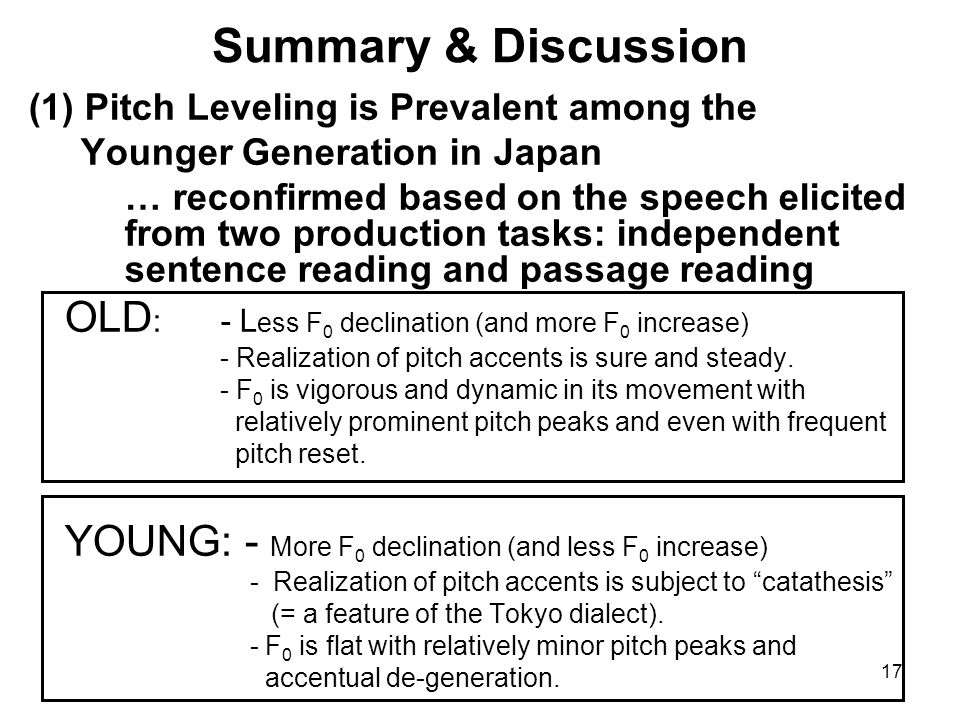 17 Summary & Discussion (1) Pitch Leveling is Prevalent among the Younger Generation in Japan … reconfirmed based on the speech elicited from two prod
