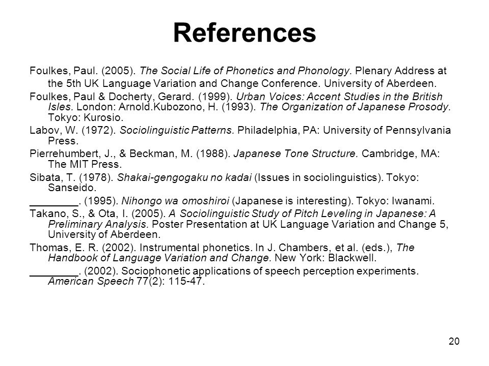 20 References Foulkes, Paul. (2005). The Social Life of Phonetics and Phonology. Plenary Address at the 5th UK Language Variation and Change Conferenc
