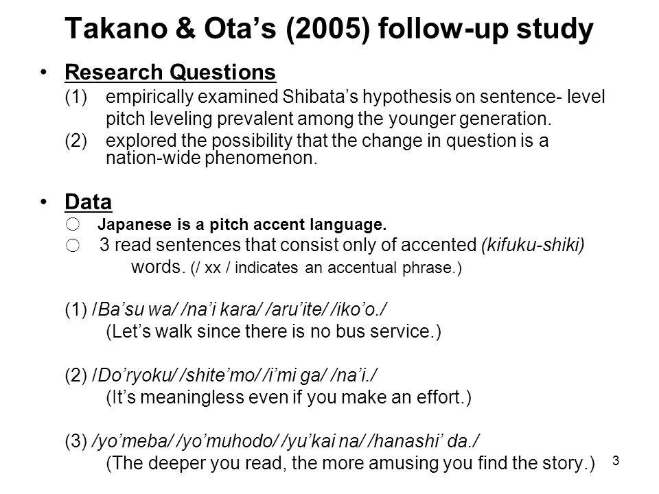 3 Takano & Ota's (2005) follow-up study Research Questions (1) empirically examined Shibata's hypothesis on sentence-level pitch leveling prevalent among the younger generation.