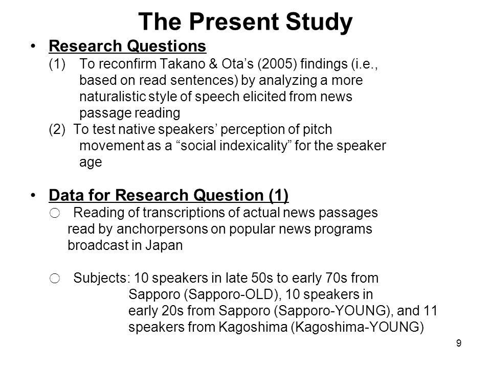 9 The Present Study Research Questions (1) To reconfirm Takano & Ota's (2005) findings (i.e., based on read sentences) by analyzing a more naturalistic style of speech elicited from news passage reading (2) To test native speakers' perception of pitch movement as a social indexicality for the speaker age Data for Research Question (1) ○ Reading of transcriptions of actual news passages read by anchorpersons on popular news programs broadcast in Japan ○ Subjects: 10 speakers in late 50s to early 70s from Sapporo (Sapporo-OLD), 10 speakers in early 20s from Sapporo (Sapporo-YOUNG), and 11 speakers from Kagoshima (Kagoshima-YOUNG)
