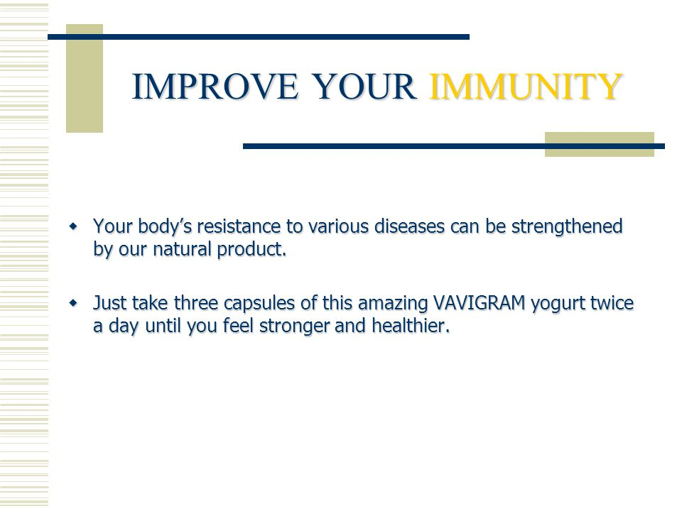 IMPROVE YOUR IMMUNITY  Your body's resistance to various diseases can be strengthened by our natural product.