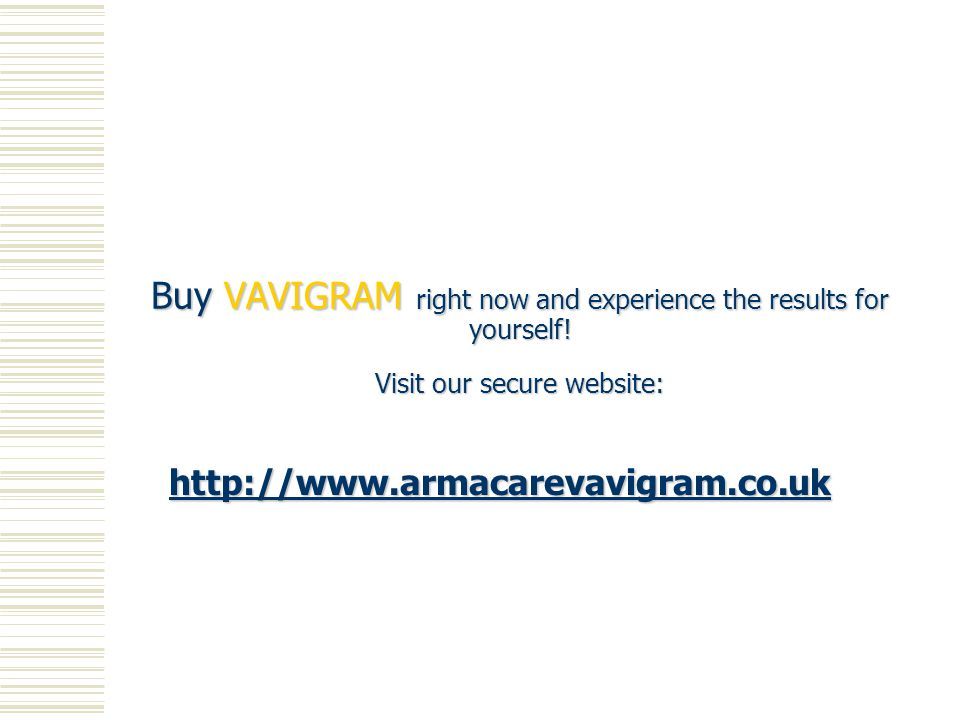 http://www.armacarevavigram.co.uk Buy VAVIGRAM right now and experience the results for yourself.