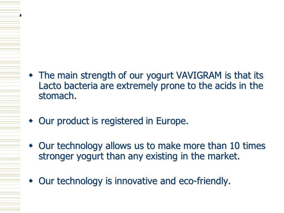  The main strength of our yogurt VAVIGRAM is that its Lacto bacteria are extremely prone to the acids in the stomach.