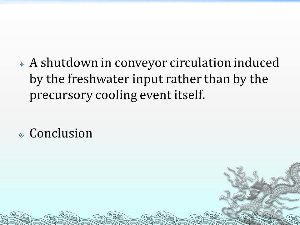  A shutdown in conveyor circulation induced by the freshwater input rather than by the precursory cooling event itself.  Conclusion