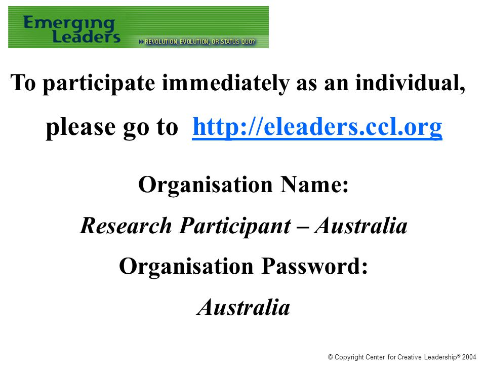 To participate immediately as an individual, please go to http://eleaders.ccl.org Organisation Name: Research Participant – Australia Organisation Password: Australia © Copyright Center for Creative Leadership ® 2004