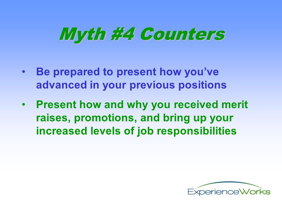Be prepared to present how you've advanced in your previous positions Present how and why you received merit raises, promotions, and bring up your increased levels of job responsibilities Myth #4 Counters