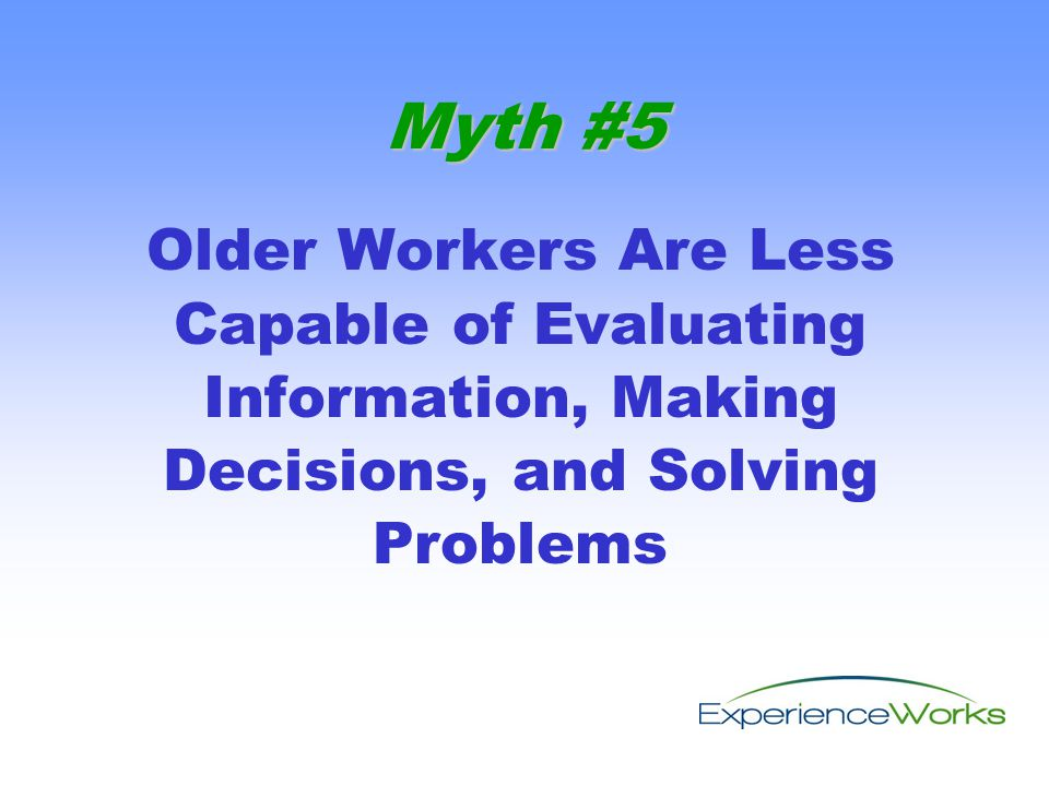 Older Workers Are Less Capable of Evaluating Information, Making Decisions, and Solving Problems Myth #5