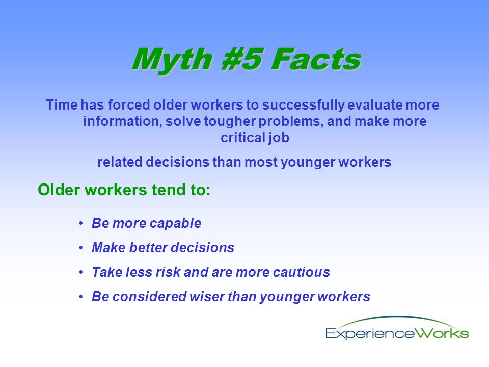 Time has forced older workers to successfully evaluate more information, solve tougher problems, and make more critical job related decisions than most younger workers Older workers tend to: Myth #5 Facts Be more capable Make better decisions Take less risk and are more cautious Be considered wiser than younger workers