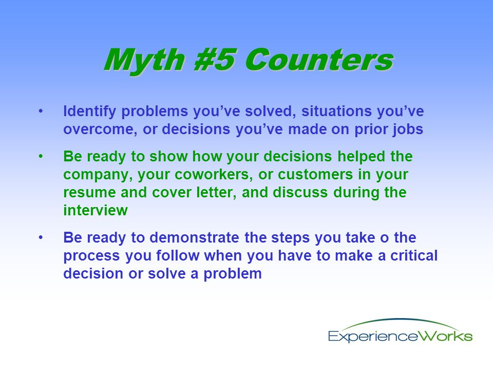 Identify problems you've solved, situations you've overcome, or decisions you've made on prior jobs Be ready to show how your decisions helped the company, your coworkers, or customers in your resume and cover letter, and discuss during the interview Be ready to demonstrate the steps you take o the process you follow when you have to make a critical decision or solve a problem Myth #5 Counters