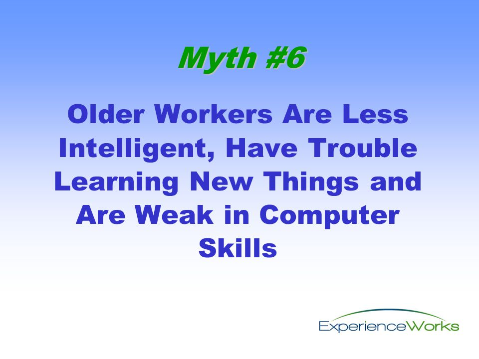 Older Workers Are Less Intelligent, Have Trouble Learning New Things and Are Weak in Computer Skills Myth #6
