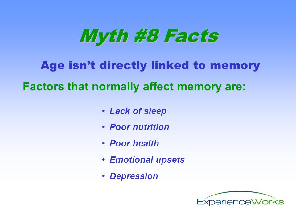 Age isn't directly linked to memory Factors that normally affect memory are: Myth #8 Facts Lack of sleep Poor nutrition Poor health Emotional upsets Depression