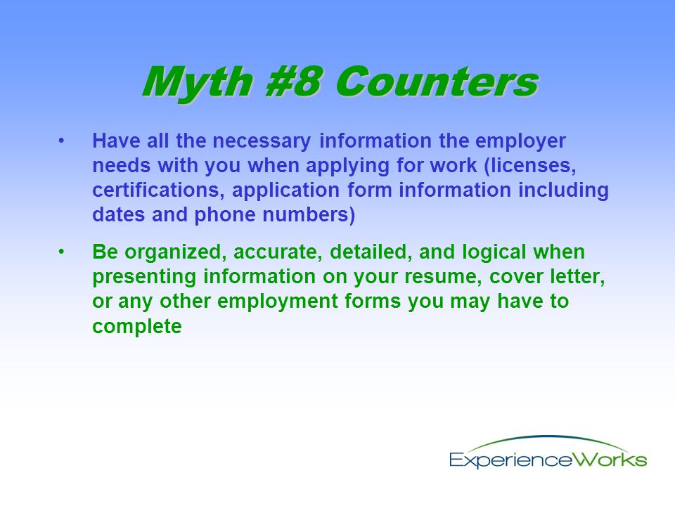 Have all the necessary information the employer needs with you when applying for work (licenses, certifications, application form information including dates and phone numbers) Be organized, accurate, detailed, and logical when presenting information on your resume, cover letter, or any other employment forms you may have to complete Myth #8 Counters