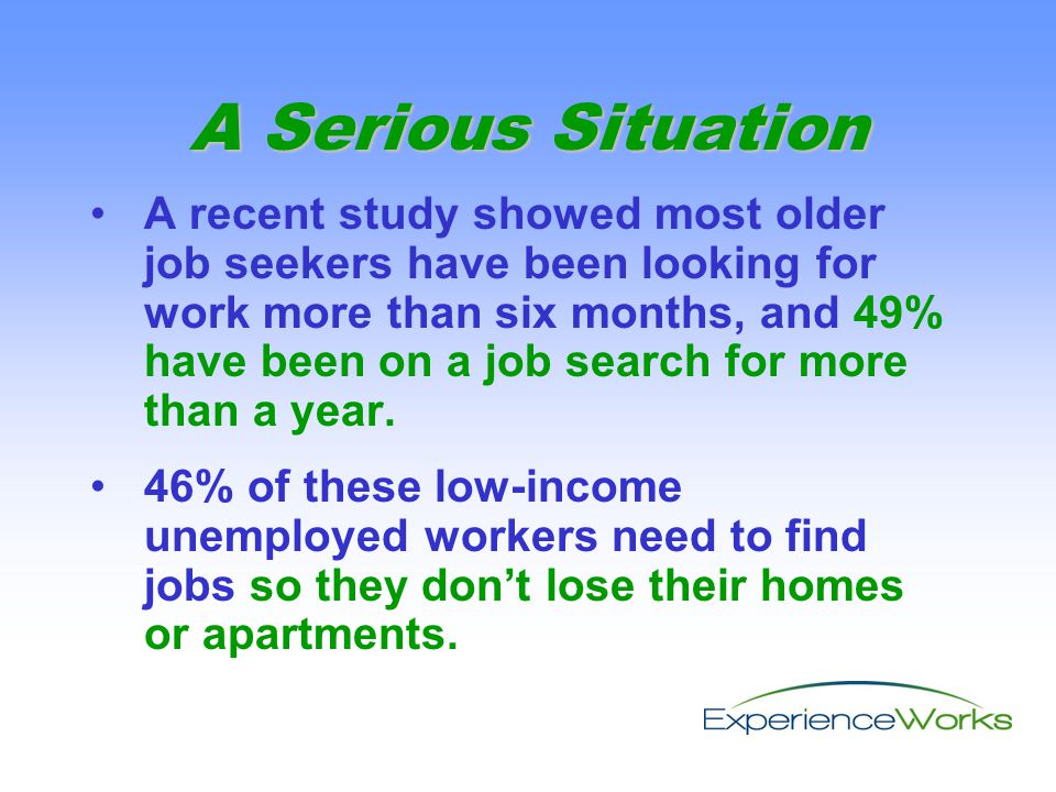 A recent study showed most older job seekers have been looking for work more than six months, and 49% have been on a job search for more than a year.