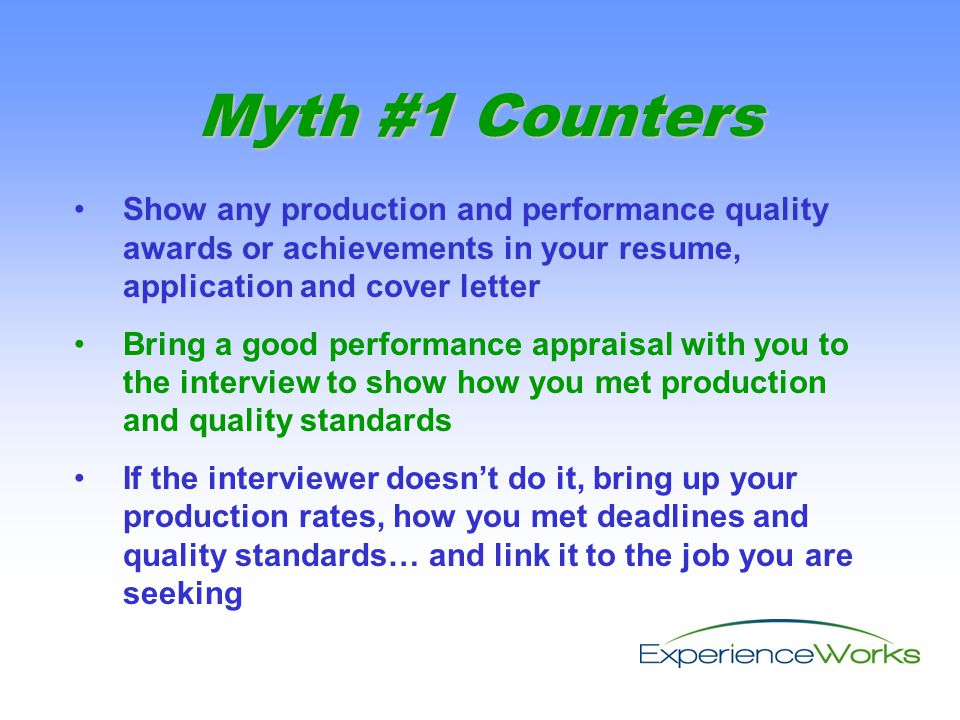 Show any production and performance quality awards or achievements in your resume, application and cover letter Bring a good performance appraisal with you to the interview to show how you met production and quality standards If the interviewer doesn't do it, bring up your production rates, how you met deadlines and quality standards… and link it to the job you are seeking Myth #1 Counters