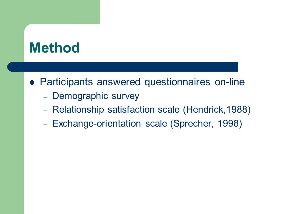 Method Participants answered questionnaires on-line – Demographic survey – Relationship satisfaction scale (Hendrick,1988) – Exchange-orientation scale (Sprecher, 1998)