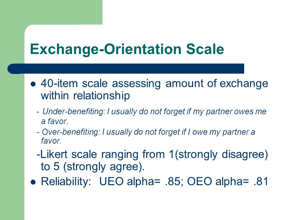 Exchange-Orientation Scale 40-item scale assessing amount of exchange within relationship - Under-benefiting: I usually do not forget if my partner owes me a favor.