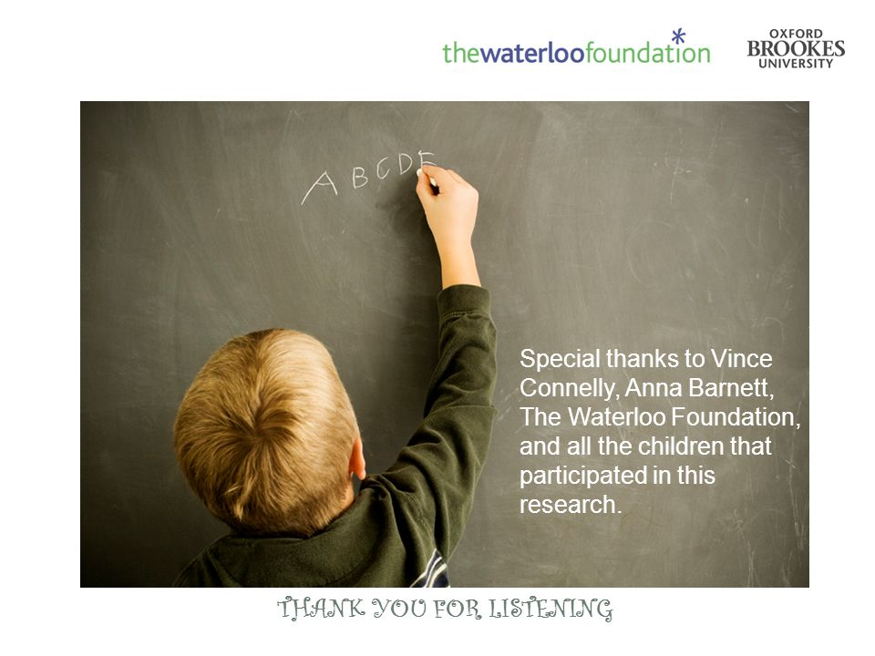 THANK YOU FOR LISTENING Special thanks to Vince Connelly, Anna Barnett, The Waterloo Foundation, and all the children that participated in this resear