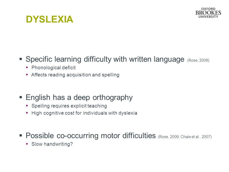 DYSLEXIA  Specific learning difficulty with written language (Rose, 2009)  Phonological deficit  Affects reading acquisition and spelling  English