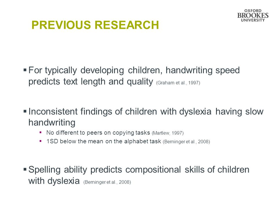 PREVIOUS RESEARCH  For typically developing children, handwriting speed predicts text length and quality (Graham et al., 1997)  Inconsistent finding