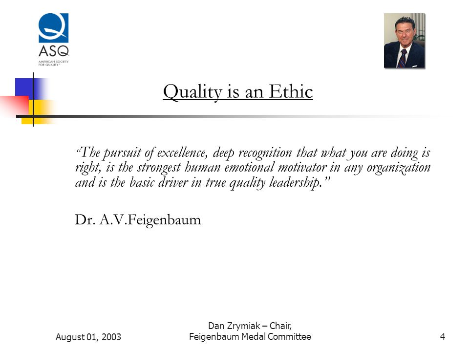 August 01, 2003 Dan Zrymiak – Chair, Feigenbaum Medal Committee4 Quality is an Ethic The pursuit of excellence, deep recognition that what you are doing is right, is the strongest human emotional motivator in any organization and is the basic driver in true quality leadership. Dr.