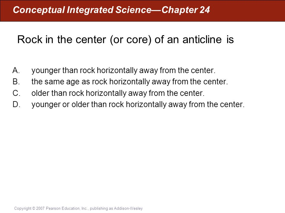 Conceptual Integrated Science—Chapter 24 Copyright © 2007 Pearson Education, Inc., publishing as Addison-Wesley Rock in the center (or core) of an ant