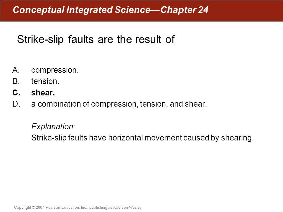 Conceptual Integrated Science—Chapter 24 Copyright © 2007 Pearson Education, Inc., publishing as Addison-Wesley Strike-slip faults are the result of A