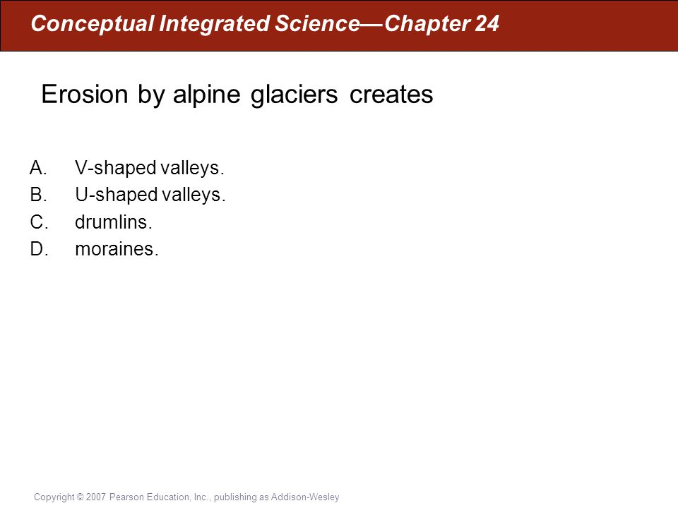Conceptual Integrated Science—Chapter 24 Copyright © 2007 Pearson Education, Inc., publishing as Addison-Wesley Erosion by alpine glaciers creates A.V