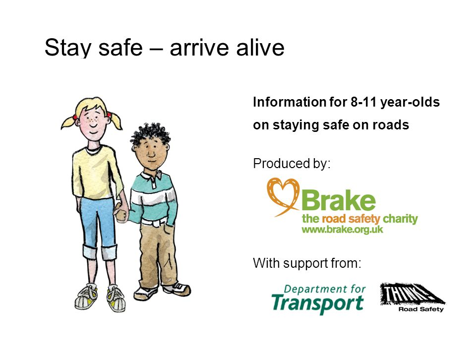 Information for 8-11 year-olds on staying safe on roads Produced by: With support from: Stay safe – arrive alive