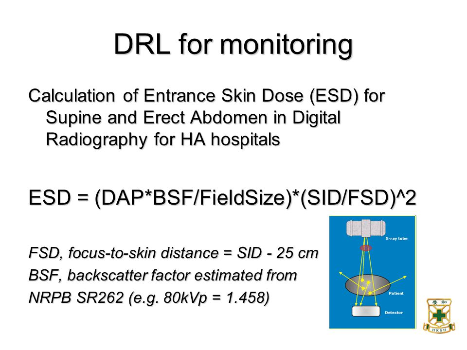 DRL for monitoring Calculation of Entrance Skin Dose (ESD) for Supine and Erect Abdomen in Digital Radiography for HA hospitals ESD = (DAP*BSF/FieldSi