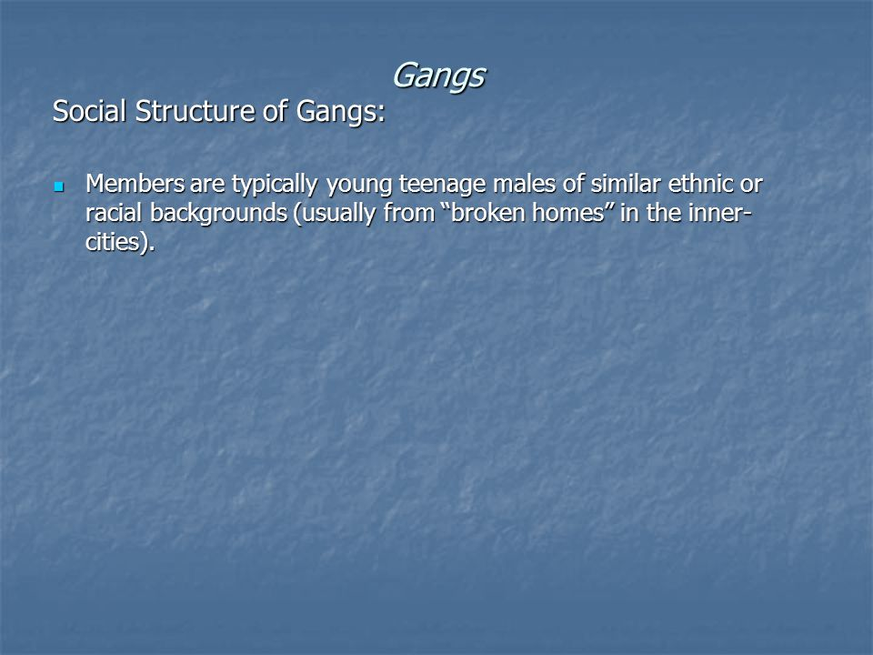 Gangs Social Structure of Gangs: Members are typically young teenage males of similar ethnic or racial backgrounds (usually from broken homes in the inner- cities).